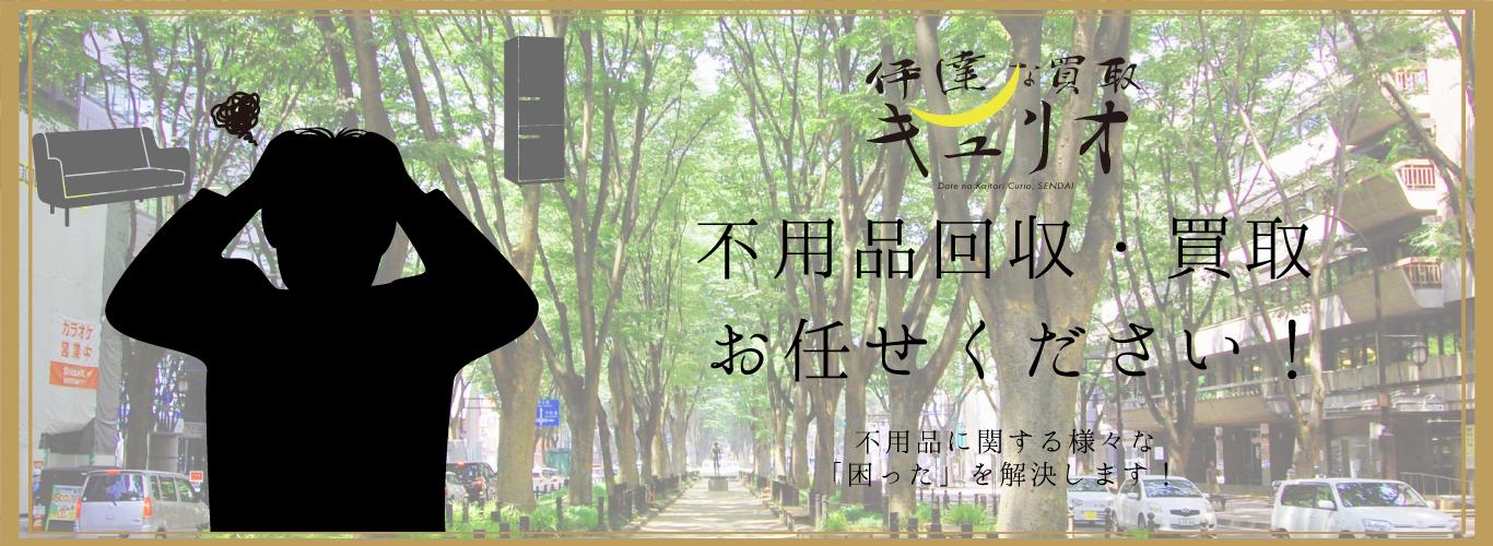 仙台市内の不用品回収・買取は「伊達な出張買取キュリオ」までご連絡ください。買取商品多数!安価回収・買取いたします。